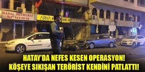 Hatay'da nefes kesen operasyon: Köşeye sıkışan terörist kendini patlattı