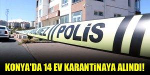 Konya'da 14 ev karantinaya alındı!