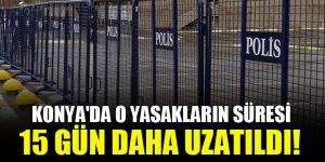 Konya'da o yasakların süresi 15 gün daha uzatıldı!
