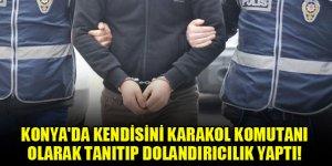Konya'da kendisini karakol komutanı olarak tanıtıp dolandırıcılık yaptı!