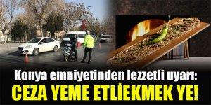 Konya emniyetinden lezzetli uyarı: Ceza yeme etliekmek ye!