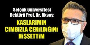 Selçuk Üniversitesi Rektörü Prof. Dr. Metin Aksoy: Kaslarımın cımbızla çekildiğini hissettim