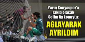 Selim Ay: Konyaspor'dan ağlayarak ayrıldım