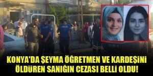 Konya'da Şeyma öğretmen ve kardeşini öldüren sanığın cezası belli oldu!