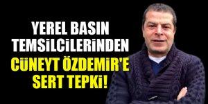 Yerel basın temsilcilerinden Cüneyt Özdemir'e sert tepki!