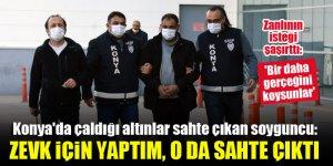 Konya'da çaldığı altınlar sahte çıkan soyguncu: Zevk için yaptım, o da sahte çıktı