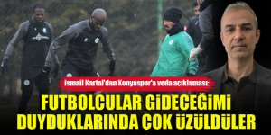 İsmail Kartal'dan Konyaspor'a veda açıklaması: Futbolcular gideceğimi duyduklarında çok üzüldüler
