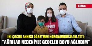 """Konya'da iki çocuk annesi öğretmen koronavirüsü anlattı: """"Ağrılar nedeniyle geceler boyu ağladım"""""""