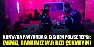Konya'da pavyondaki kişiden polise tepki: Evimiz, barkımız var bizi çekmeyin!