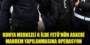 Konya merkezli 6 ilde FETÖ'nün askeri mahrem yapılanmasına operasyon