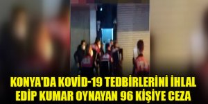 Konya'da Kovid-19 tedbirlerini ihlal edip kumar oynayan 96 kişiye ceza