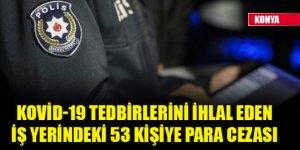 Konya'da Kovid-19 tedbirlerini ihlal eden iş yerindeki 53 kişiye para cezası kesildi