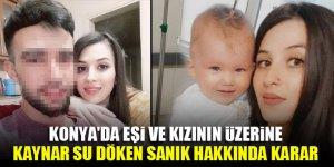 Konya'da eşi ve kızının üzerine kaynar su döken sanık hakkında karar