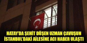 Hatay'da şehit düşen uzman çavuşun İstanbul'daki ailesine acı haber ulaştı