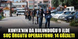 Konya'nın da bulunduğu 9 ilde suç örgütü operasyonu: 14 gözaltı