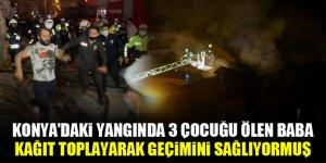 Konya'daki yangında 3 çocuğu ölen baba, kağıt toplayarak geçimini sağlıyormuş