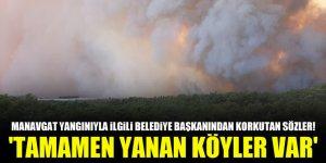 Manavgat yangınıyla ilgili belediye başkanından korkutan sözler! 'Tamamen yanan köyler var'