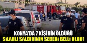 Konya'da 7 kişinin öldüğü silahlı saldırının sebebi belli oldu!