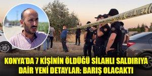 Konya'da 7 kişinin öldüğü silahlı saldırıya dair yeni detaylar: Barış olacaktı