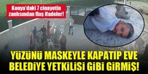 Konya'daki 7 cinayetin zanlısından flaş ifadeler! Yüzünü maskeyle kapatıp eve belediye yetkilisi gibi girmiş!