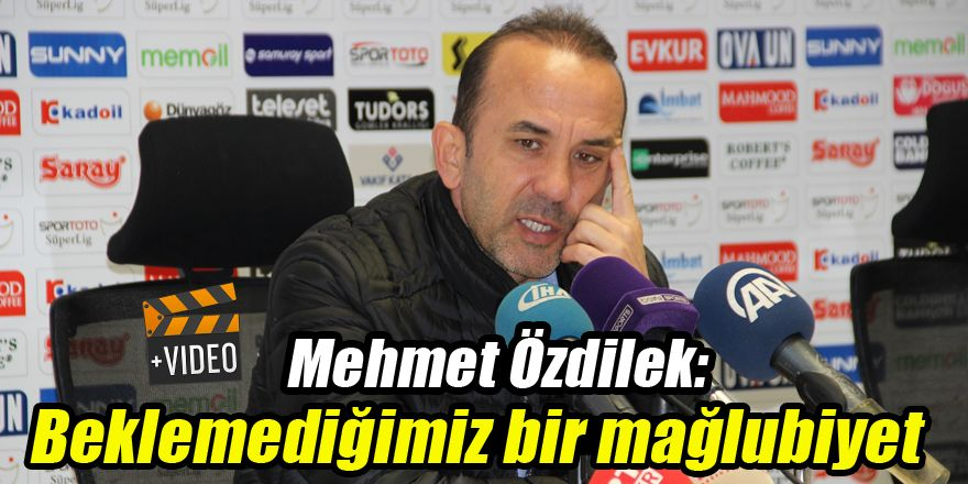Mehmet Özdilek: Beklemediğimiz bir mağlubiyet