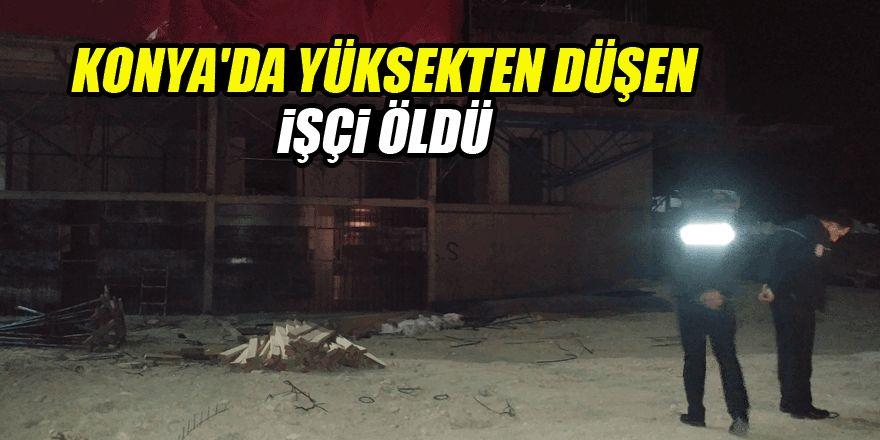 Konya'da yüksekten düşen işçi öldü!