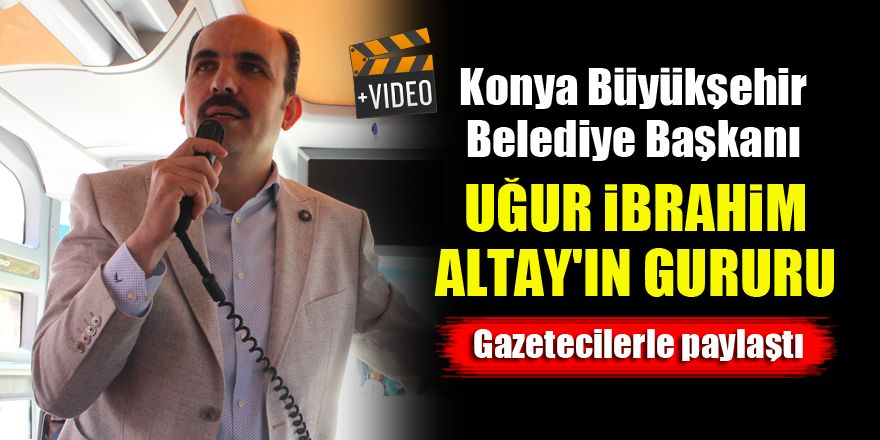 Konya Büyükşehir Belediye Başkanı Uğur İbrahim Altay'ın gururu