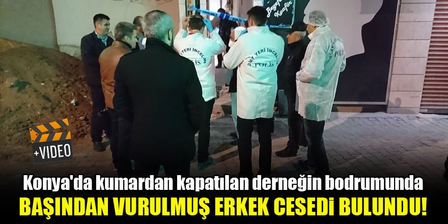 Konya'da kapatılan derneğin bodrumunda başından vurulmuş erkek cesedi bulundu!