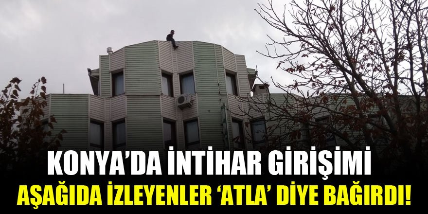Konya'da intihar girişimi! Aşağıda izleyenler 'atla' diye bağırdı