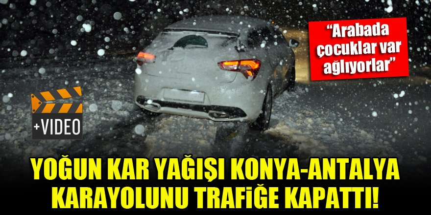 Yoğun kar yağışı Konya-Antalya karayolunu trafiğe kapattı!
