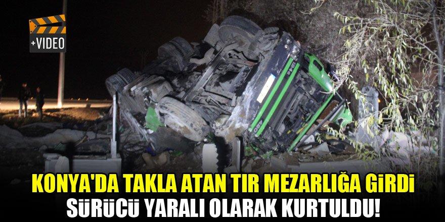 Konya'da takla atan tır mezarlığa girdi, sürücü yaralı olarak kurtuldu!