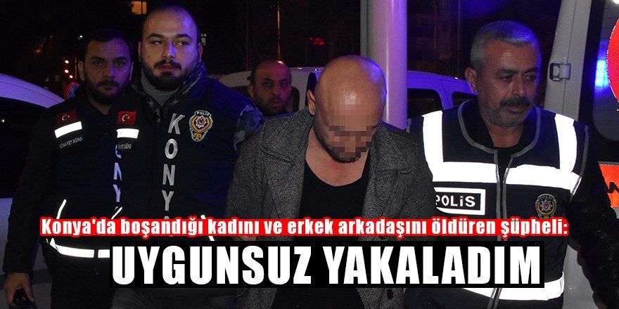 Konya'da boşandığı kadını ve erkek arkadaşını öldüren şüpheli: Uygunsuz yakaladım