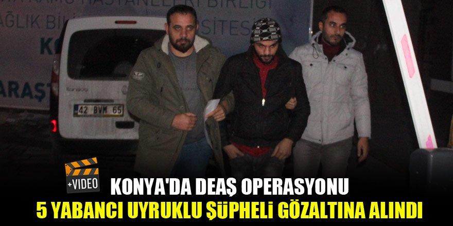 Konya'da DEAŞ operasyonu, 5 yabancı uyruklu şüpheli gözaltına alındı