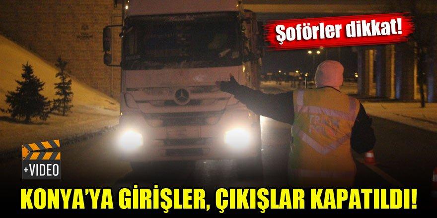 Şoförler dikkat! Konya'ya giriş, çıkışlar kapatıldı