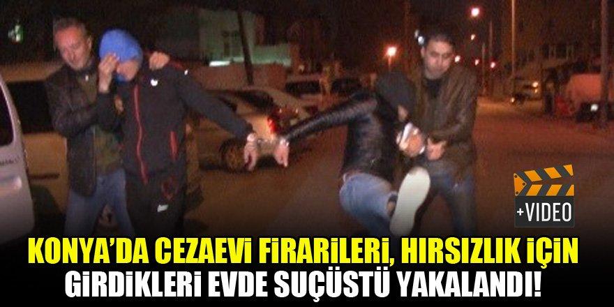 Konya'da cezaevi firarileri, hırsızlık için girdikleri evde suçüstü yakalandı!