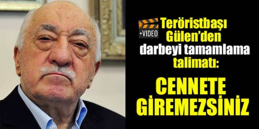Teröristbaşı Gülen'den darbeyi tamamlama talimatı: Cennete giremezsiniz