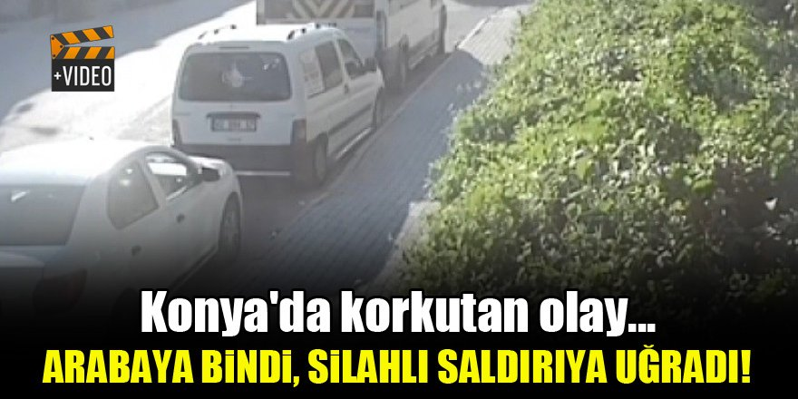 Konya'da korkutan olay...Arabaya bindi silahlı saldırıya uğradı!