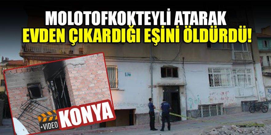 Konya'da molotofkokteyli atarak evden çıkardığı eşini öldürdü!