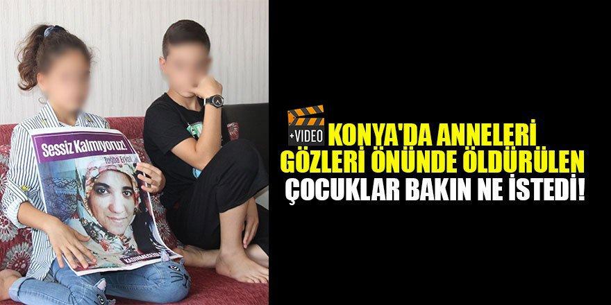 Konya'da anneleri gözleri önünde öldürülen çocuklar bakın ne istedi!