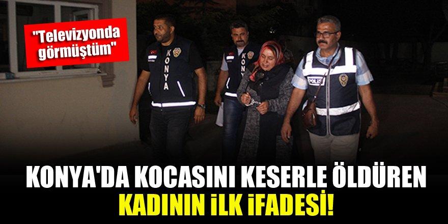 Konya'da kocasını keserle öldüren kadının ilk ifadesi!