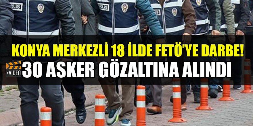 Konya merkezli 18 ilde FETÖ operasyonu: 30 gözaltı