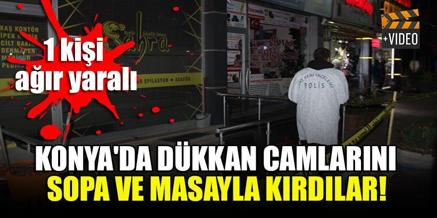 Konya'da dükkan camlarını sopa ve masayla kırdılar! 1 kişi ağır yaralı
