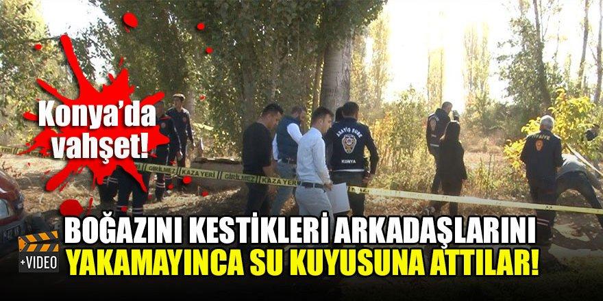 Konya'da vahşet! Boğazını kestikleri arkadaşlarını yakamayınca su kuyusuna attılar