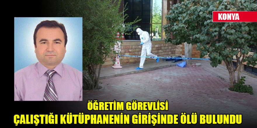 Konya'da öğretim görevlisi çalıştığı kütüphanenin girişinde ölü bulundu