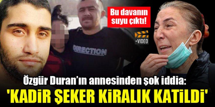 Özgür Duran'ın annesinden şok iddia: 'Kadir Şeker kiralık katildi'