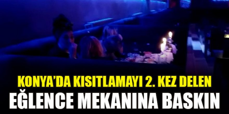 Konya'da kısıtlamayı 2. kez delen eğlence mekanına baskın