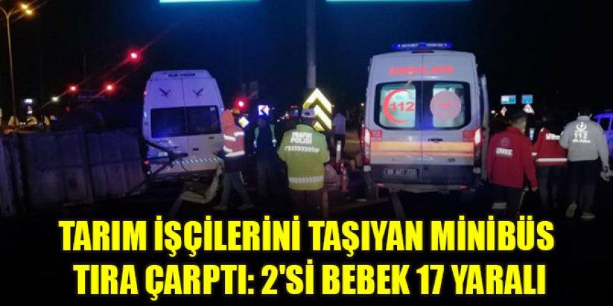 Tarım işçilerini taşıyan minibüs tıra çarptı: 2'si bebek 17 yaralı