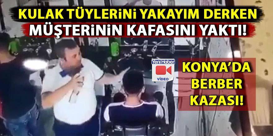 Konya'da bir berber kulak tüyü yakayım derken müşterinin kafasını yaktı