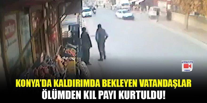 Konya'da kaldırımda bekleyen vatandaşlar ölümden kıl payı kurtuldu