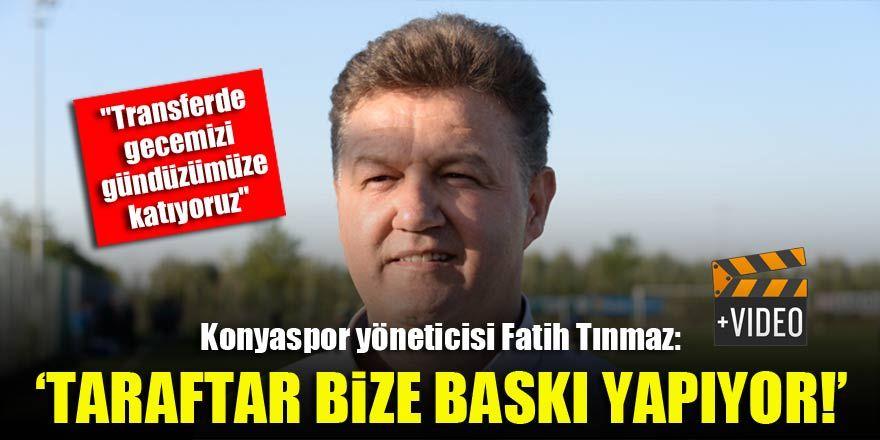 Konyaspor yöneticisi Fatih Tınmaz: 'Taraftar bize baskı yapıyor!'